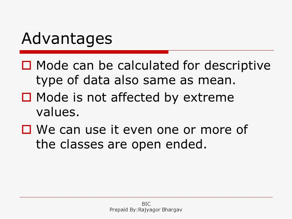 Advantages  Mode can be calculated for descriptive type of data also same as mean.