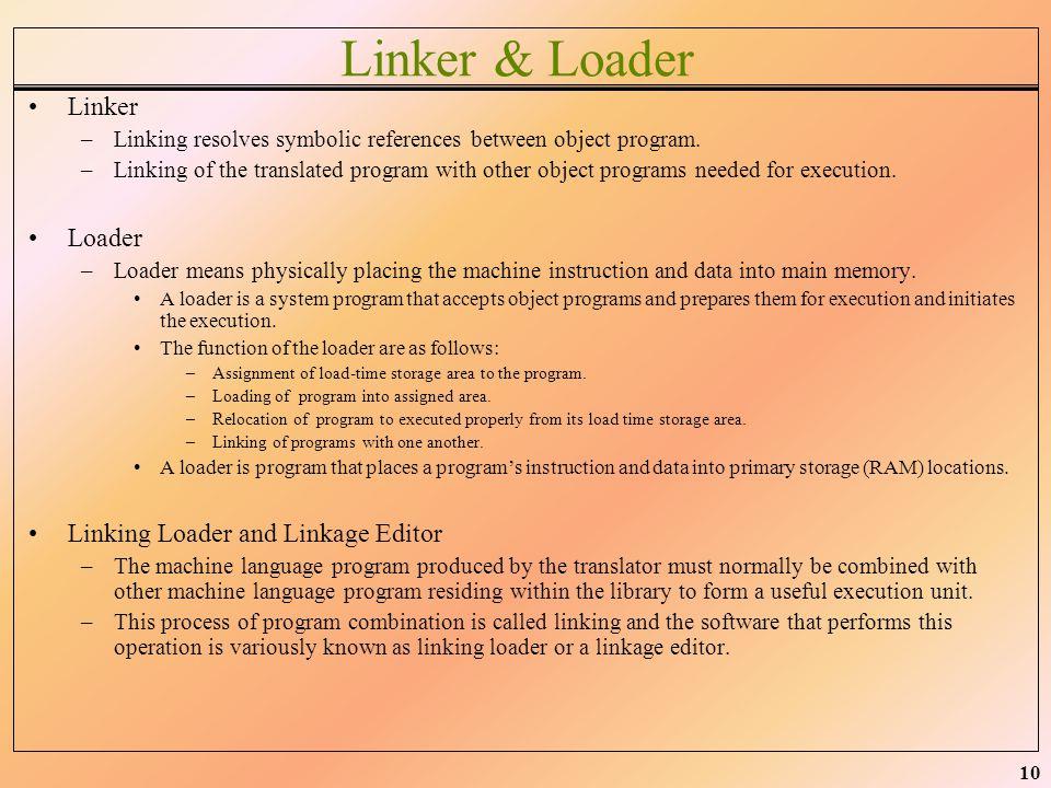 10 Linker & Loader Linker –Linking resolves symbolic references between object program. –Linking of the translated program with other object programs