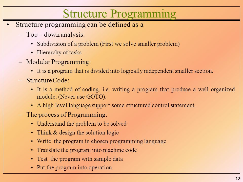 13 Structure Programming Structure programming can be defined as a –Top – down analysis: Subdivision of a problem (First we solve smaller problem) Hie