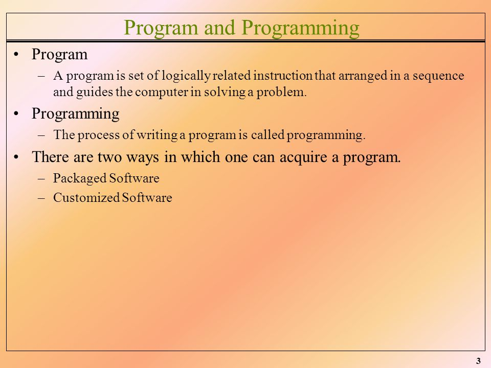 3 Program and Programming Program –A program is set of logically related instruction that arranged in a sequence and guides the computer in solving a