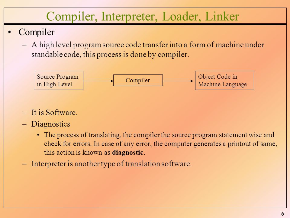 6 Compiler, Interpreter, Loader, Linker Compiler –A high level program source code transfer into a form of machine under standable code, this process