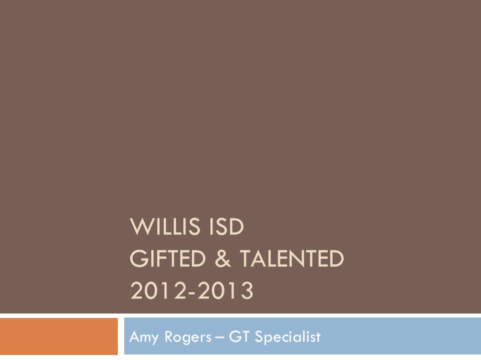 WILLIS ISD GIFTED & TALENTED 2012-2013 Amy Rogers – GT Specialist