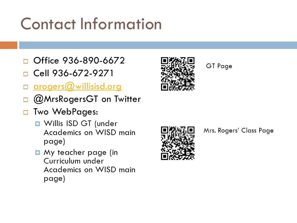 Contact Information  Office 936-890-6672  Cell 936-672-9271  arogers@willisisd.org arogers@willisisd.org  @MrsRogersGT on Twitter  Two WebPages:  Willis ISD GT (under Academics on WISD main page)  My teacher page (in Curriculum under Academics on WISD main page) Mrs.