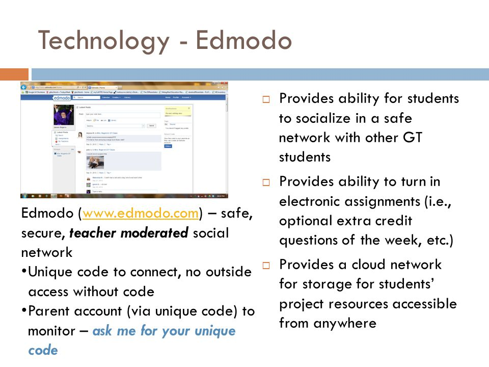 Technology - Edmodo  Provides ability for students to socialize in a safe network with other GT students  Provides ability to turn in electronic assignments (i.e., optional extra credit questions of the week, etc.)  Provides a cloud network for storage for students' project resources accessible from anywhere Edmodo (www.edmodo.com) – safe, secure, teacher moderated social networkwww.edmodo.com Unique code to connect, no outside access without code Parent account (via unique code) to monitor – ask me for your unique code