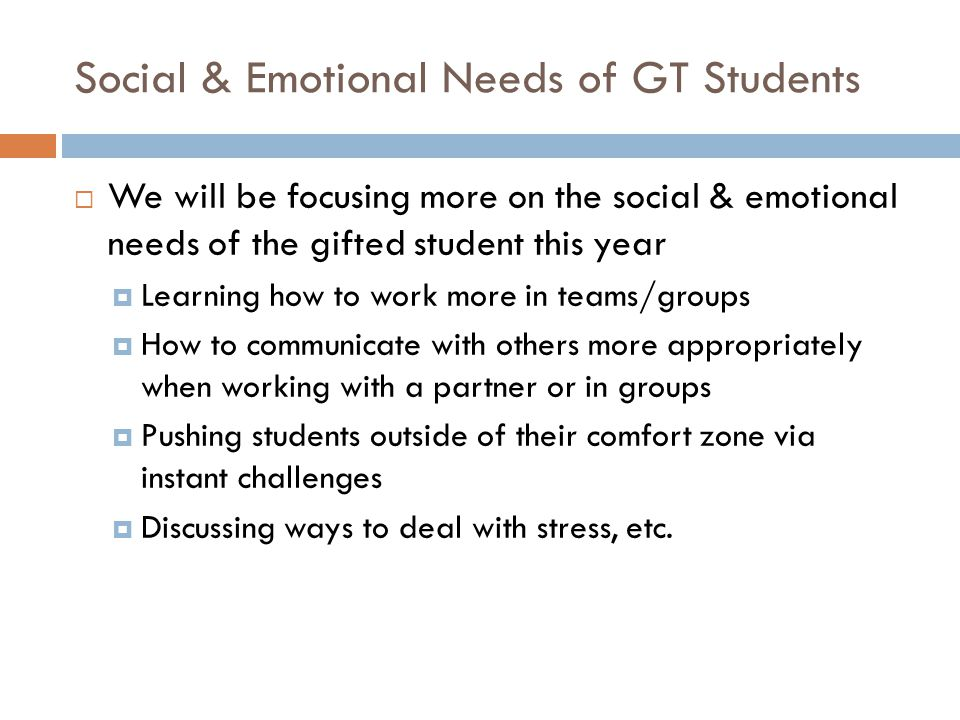 Social & Emotional Needs of GT Students  We will be focusing more on the social & emotional needs of the gifted student this year  Learning how to work more in teams/groups  How to communicate with others more appropriately when working with a partner or in groups  Pushing students outside of their comfort zone via instant challenges  Discussing ways to deal with stress, etc.