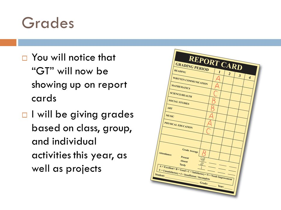 Grades  You will notice that GT will now be showing up on report cards  I will be giving grades based on class, group, and individual activities this year, as well as projects