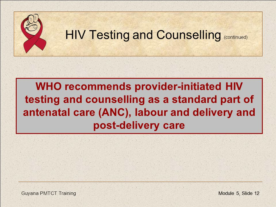 Guyana PMTCT TrainingModule 5, Slide 12Module 5, Slide 12 HIV Testing and Counselling (continued) WHO recommends provider-initiated HIV testing and co