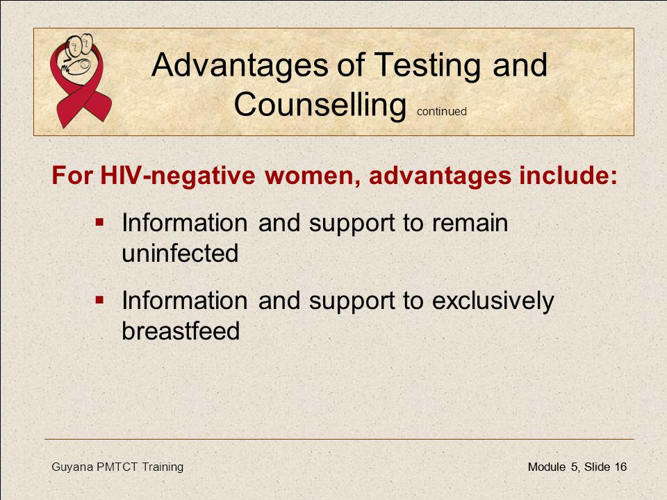 Guyana PMTCT TrainingModule 5, Slide 16Module 5, Slide 16 Advantages of Testing and Counselling continued For HIV-negative women, advantages include: