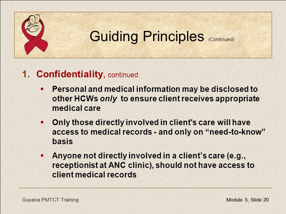 Guyana PMTCT TrainingModule 5, Slide 20Module 5, Slide 20 Guiding Principles (Continued) 1.Confidentiality, continued  Personal and medical informati