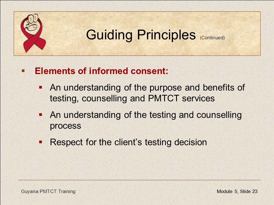 Guyana PMTCT TrainingModule 5, Slide 23Module 5, Slide 23 Guiding Principles (Continued)  Elements of informed consent:  An understanding of the pur