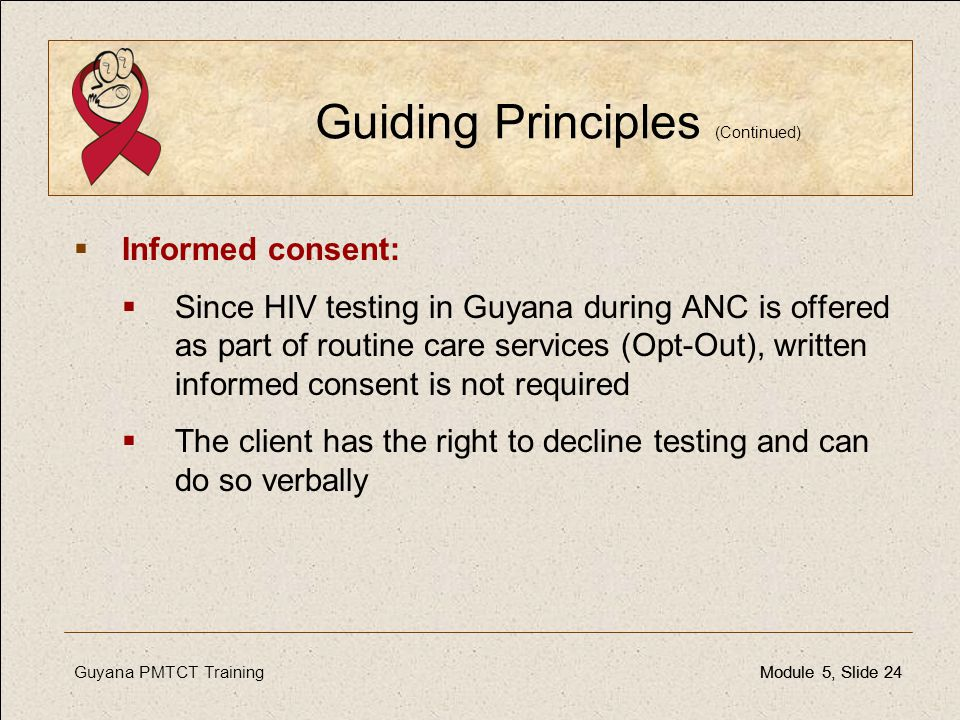 Guyana PMTCT TrainingModule 5, Slide 24Module 5, Slide 24 Guiding Principles (Continued)  Informed consent:  Since HIV testing in Guyana during ANC