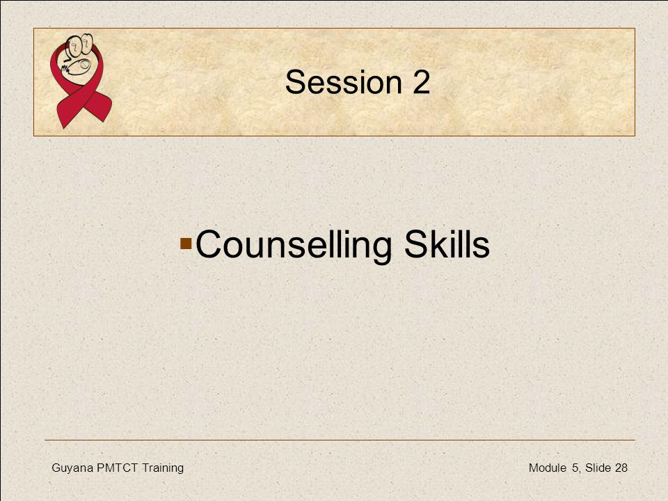 Guyana PMTCT TrainingModule 5, Slide 28 Session 2  Counselling Skills