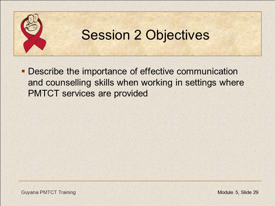 Guyana PMTCT TrainingModule 5, Slide 29Module 5, Slide 29 Session 2 Objectives  Describe the importance of effective communication and counselling sk