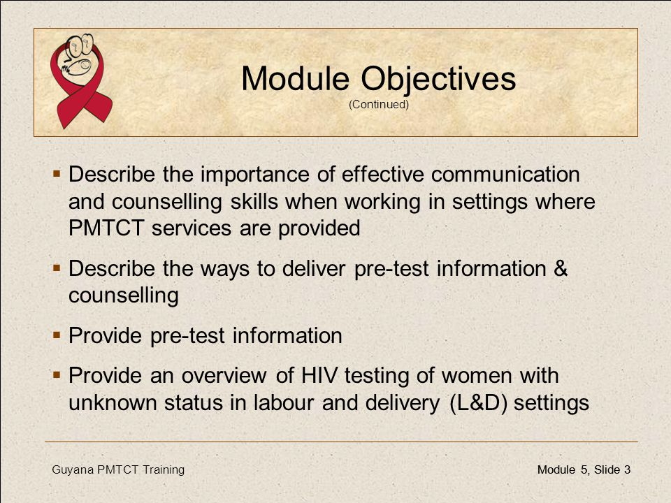 Guyana PMTCT TrainingModule 5, Slide 3Module 5, Slide 3 Module Objectives (Continued)  Describe the importance of effective communication and counsel