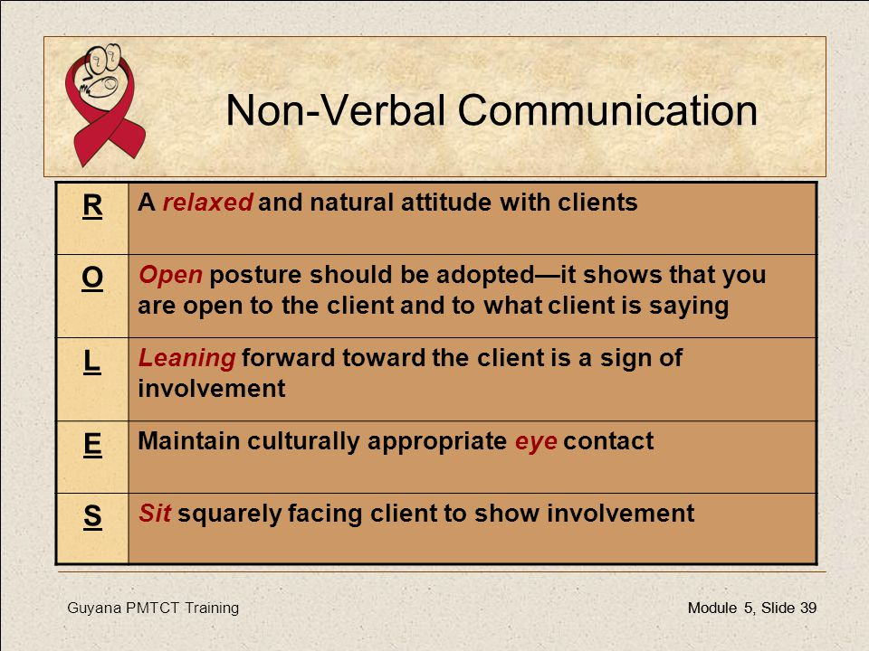 Guyana PMTCT TrainingModule 5, Slide 39Module 5, Slide 39 Non-Verbal Communication R A relaxed and natural attitude with clients O Open posture should