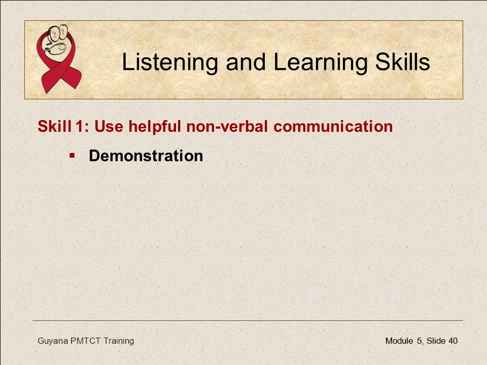 Guyana PMTCT TrainingModule 5, Slide 40Module 5, Slide 40 Listening and Learning Skills Skill 1: Use helpful non-verbal communication  Demonstration