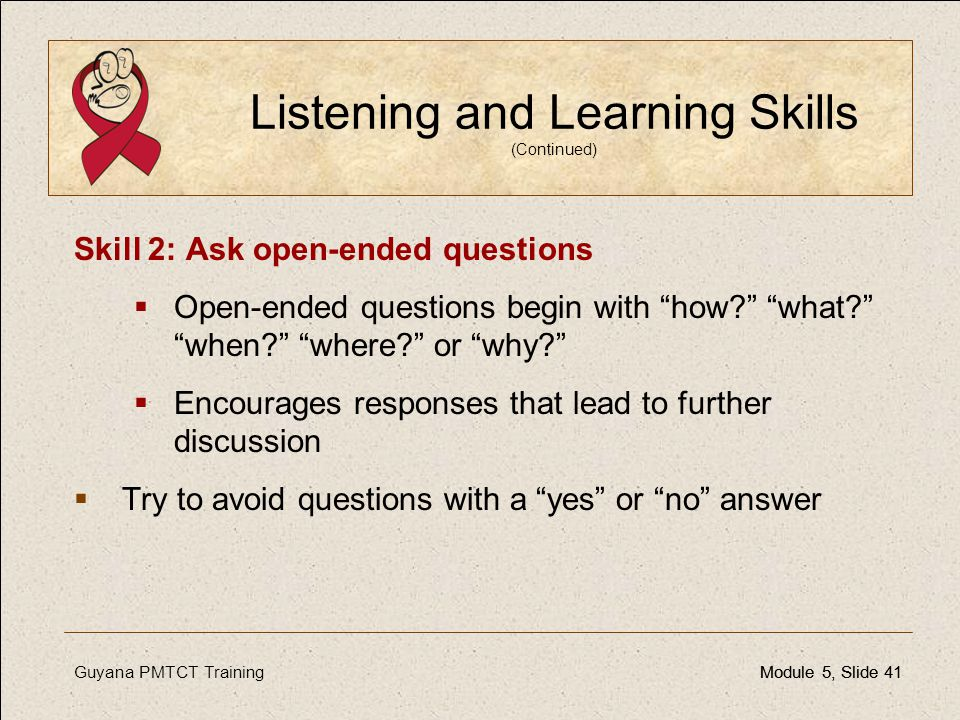 Guyana PMTCT TrainingModule 5, Slide 41Module 5, Slide 41 Listening and Learning Skills (Continued) Skill 2: Ask open-ended questions  Open-ended que