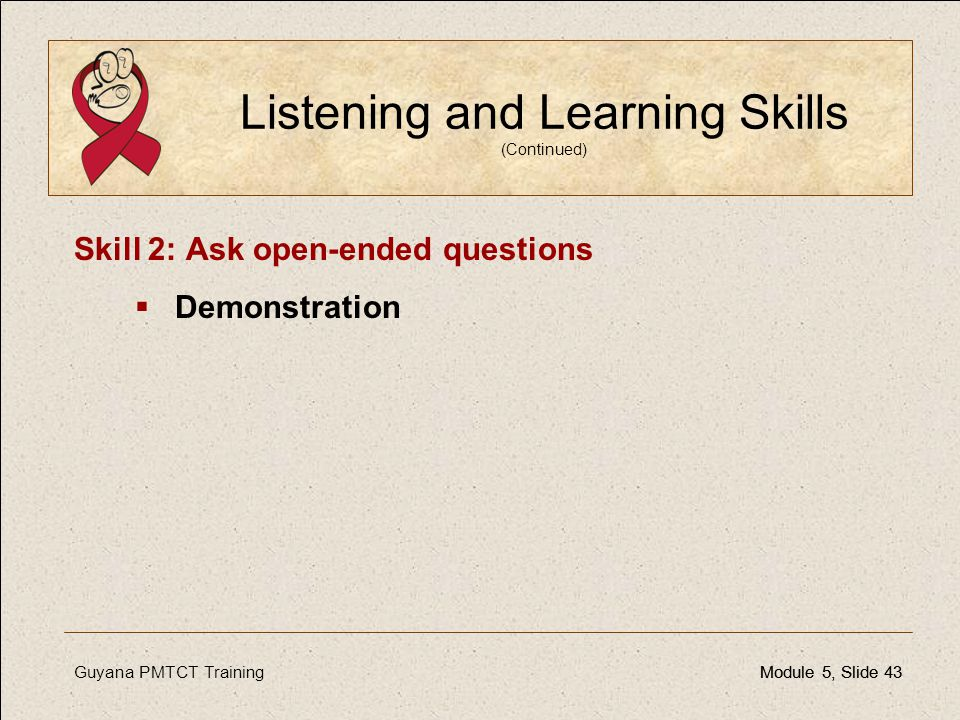 Guyana PMTCT TrainingModule 5, Slide 43Module 5, Slide 43 Listening and Learning Skills (Continued) Skill 2: Ask open-ended questions  Demonstration
