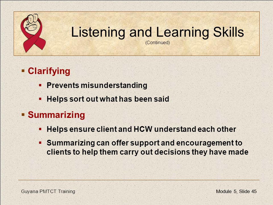 Guyana PMTCT TrainingModule 5, Slide 45Module 5, Slide 45 Listening and Learning Skills (Continued)  Clarifying  Prevents misunderstanding  Helps s