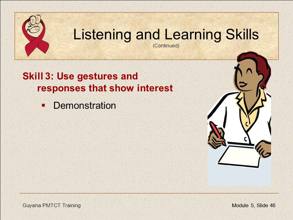 Guyana PMTCT TrainingModule 5, Slide 46Module 5, Slide 46 Listening and Learning Skills (Continued) Skill 3: Use gestures and responses that show inte
