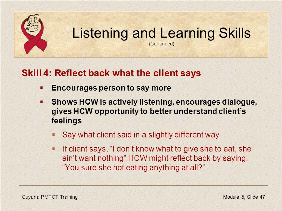 Guyana PMTCT TrainingModule 5, Slide 47Module 5, Slide 47 Listening and Learning Skills (Continued) Skill 4: Reflect back what the client says  Encou