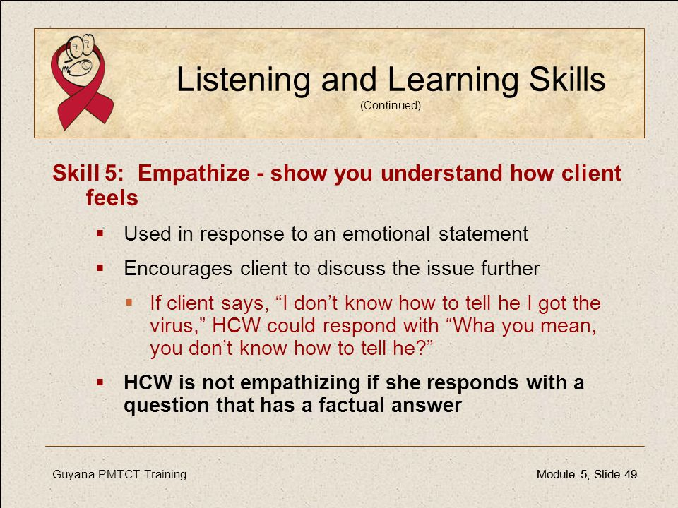 Guyana PMTCT TrainingModule 5, Slide 49Module 5, Slide 49 Listening and Learning Skills (Continued) Skill 5: Empathize - show you understand how clien