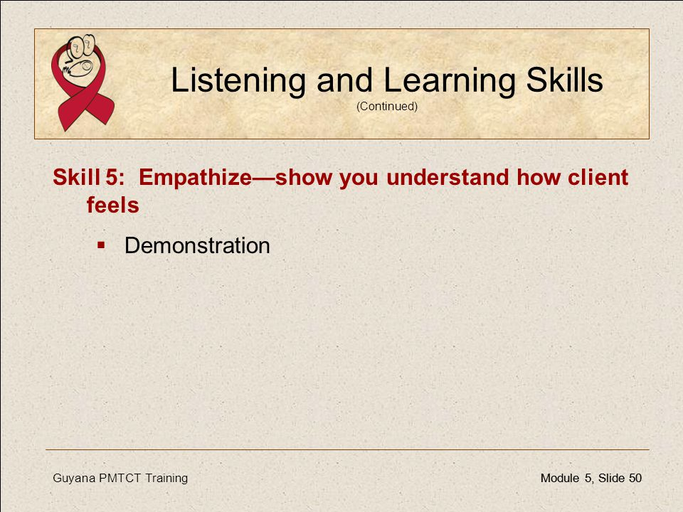 Guyana PMTCT TrainingModule 5, Slide 50Module 5, Slide 50 Listening and Learning Skills (Continued) Skill 5: Empathize—show you understand how client