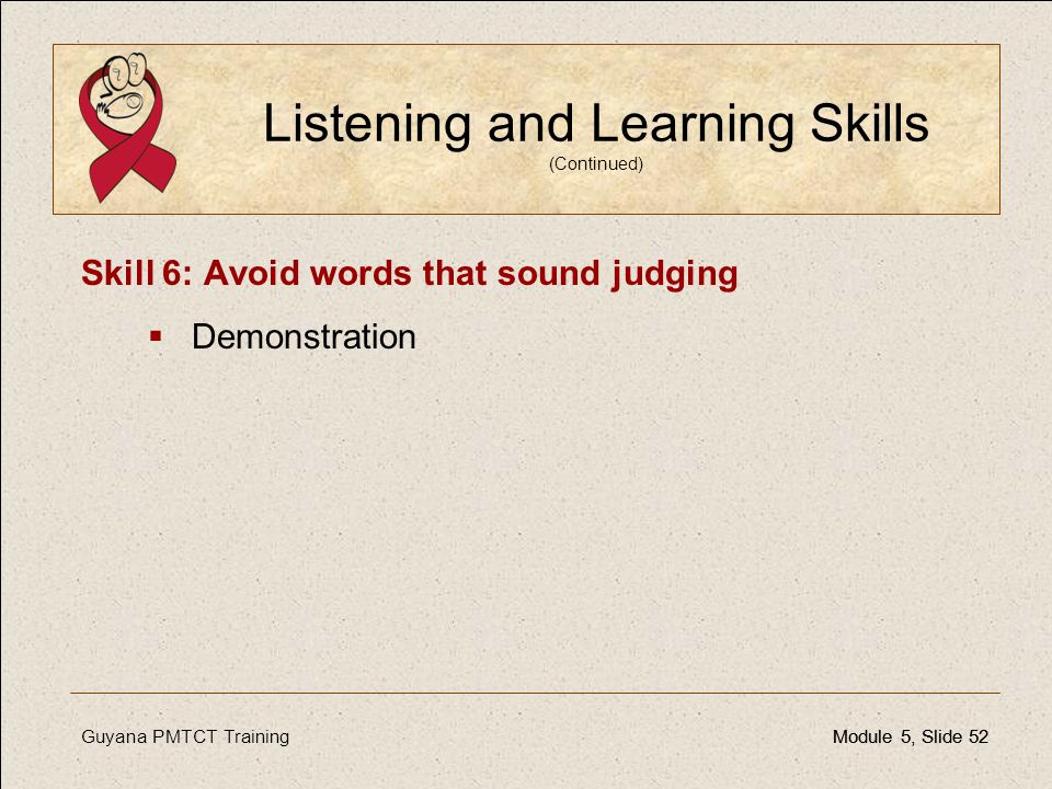 Guyana PMTCT TrainingModule 5, Slide 52Module 5, Slide 52 Listening and Learning Skills (Continued) Skill 6: Avoid words that sound judging  Demonstr