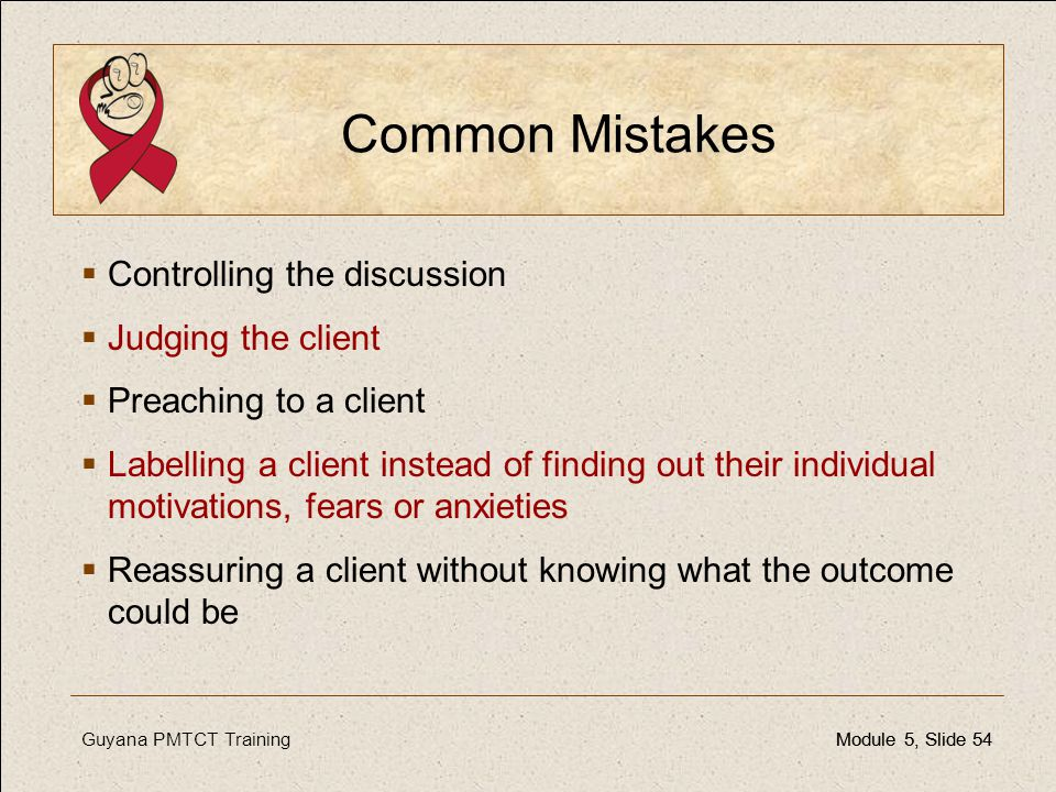 Guyana PMTCT TrainingModule 5, Slide 54Module 5, Slide 54 Common Mistakes  Controlling the discussion  Judging the client  Preaching to a client 