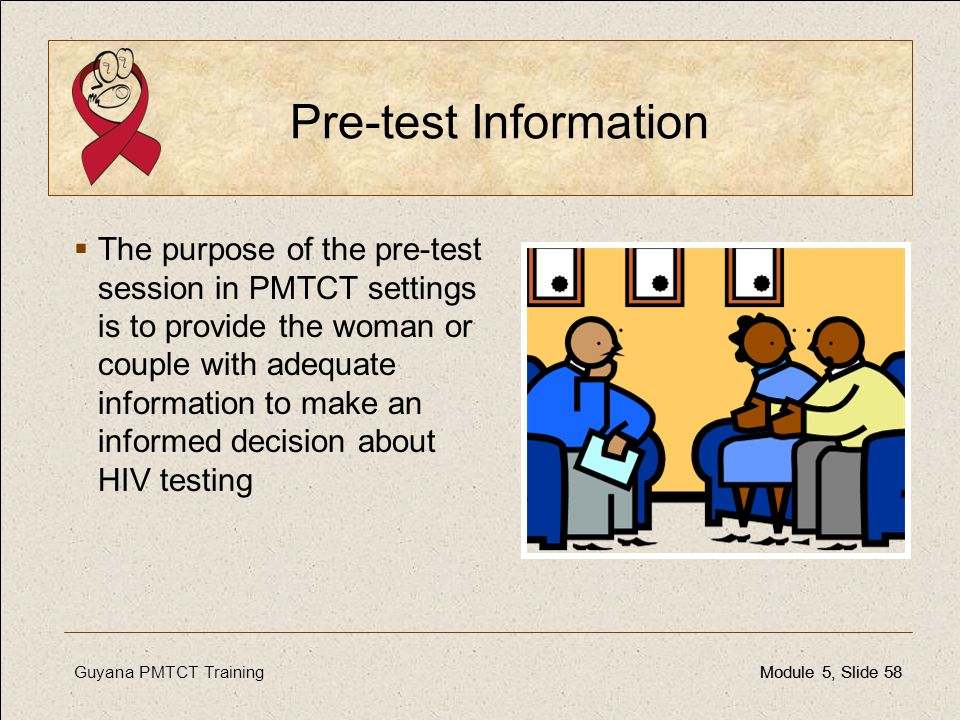 Guyana PMTCT TrainingModule 5, Slide 58Module 5, Slide 58 Pre-test Information  The purpose of the pre-test session in PMTCT settings is to provide t