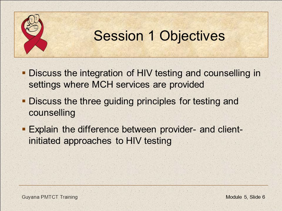 Guyana PMTCT TrainingModule 5, Slide 6Module 5, Slide 6 Session 1 Objectives  Discuss the integration of HIV testing and counselling in settings wher