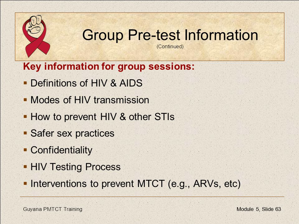 Guyana PMTCT TrainingModule 5, Slide 63Module 5, Slide 63 Group Pre-test Information (Continued) Key information for group sessions:  Definitions of