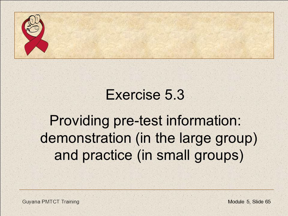 Guyana PMTCT TrainingModule 5, Slide 65Module 5, Slide 65 Exercise 5.3 Providing pre-test information: demonstration (in the large group) and practice