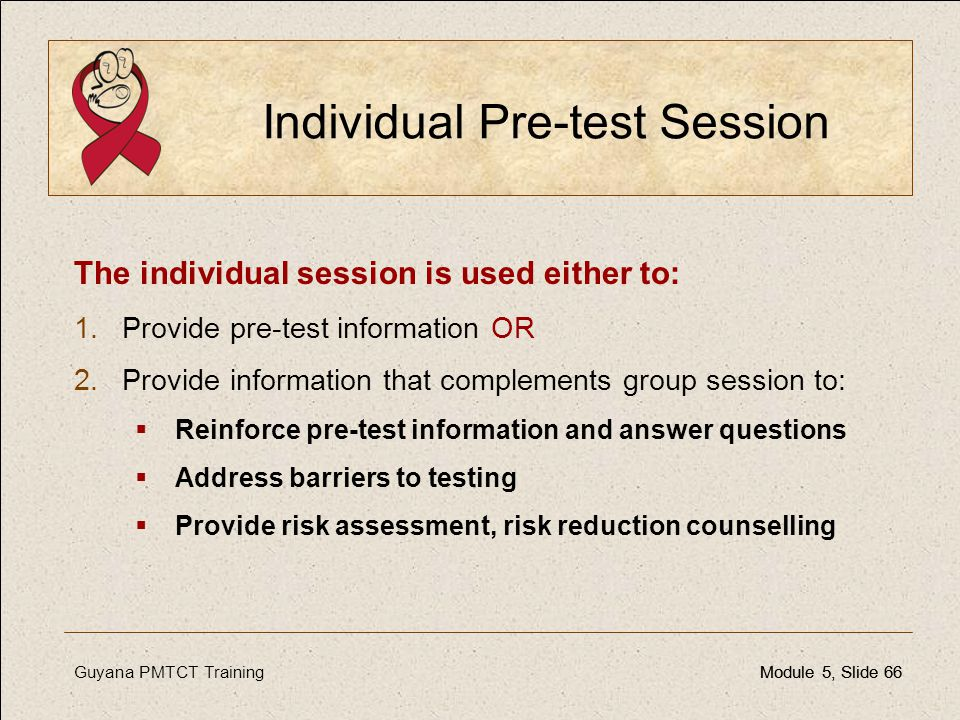 Guyana PMTCT TrainingModule 5, Slide 66Module 5, Slide 66 Individual Pre-test Session The individual session is used either to: 1.Provide pre-test inf