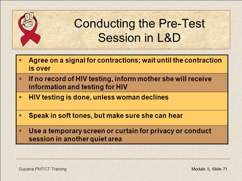 Guyana PMTCT TrainingModule 5, Slide 71Module 5, Slide 71 Conducting the Pre-Test Session in L&D  Agree on a signal for contractions; wait until the