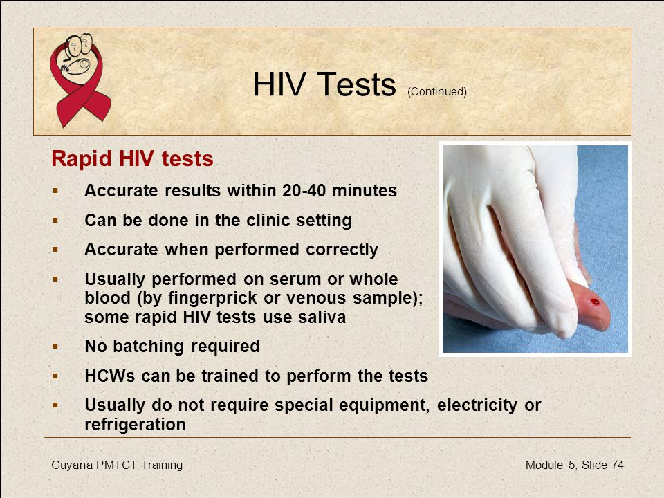 Guyana PMTCT Training Module 5, Slide 74 HIV Tests (Continued) Rapid HIV tests  Accurate results within 20-40 minutes  Can be done in the clinic set