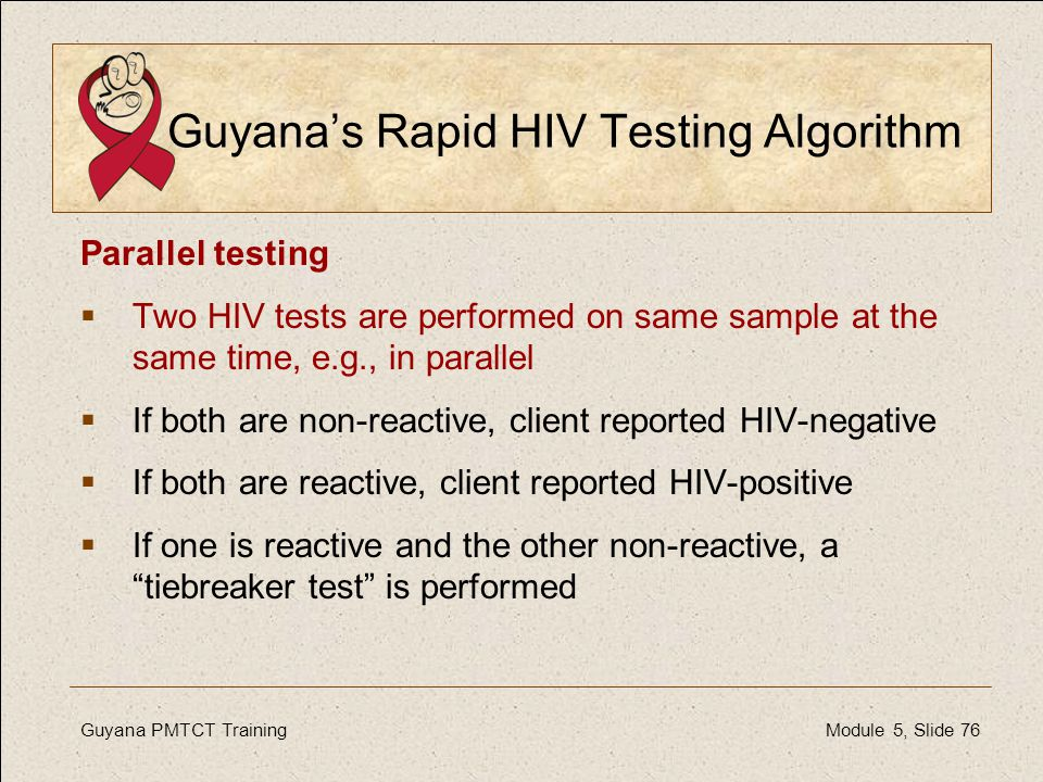 Guyana PMTCT Training Module 5, Slide 76 Guyana's Rapid HIV Testing Algorithm Parallel testing  Two HIV tests are performed on same sample at the sam