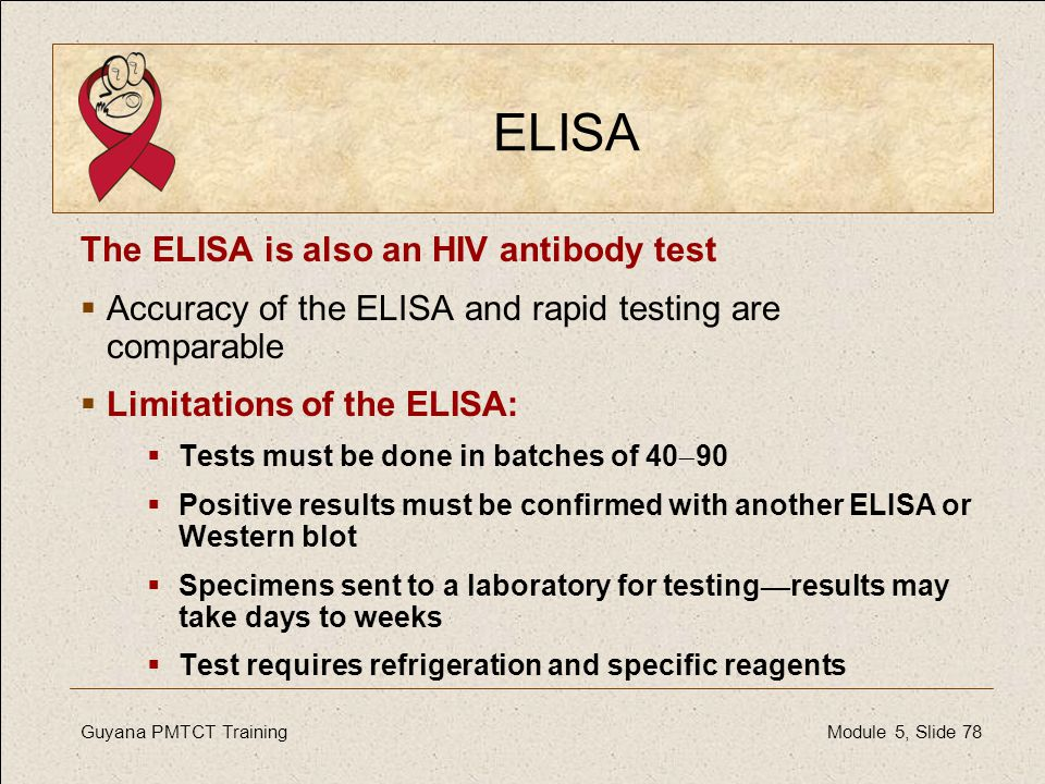 Guyana PMTCT Training Module 5, Slide 78 ELISA The ELISA is also an HIV antibody test  Accuracy of the ELISA and rapid testing are comparable  Limit