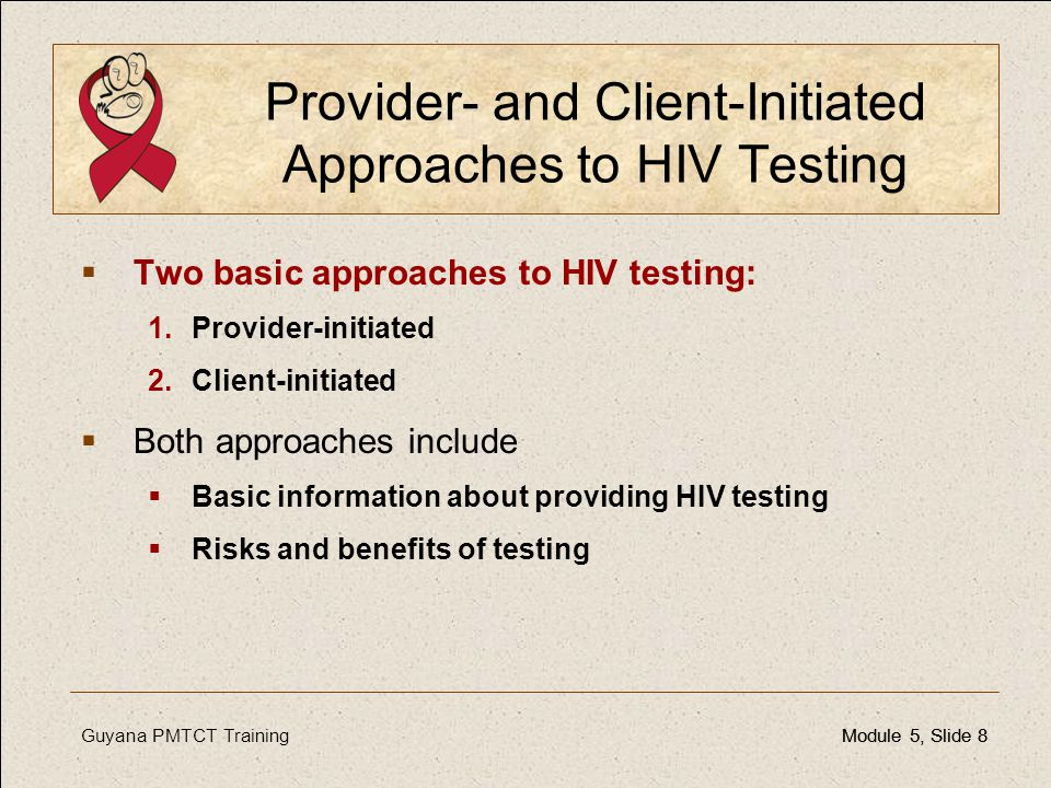 Guyana PMTCT TrainingModule 5, Slide 8Module 5, Slide 8 Provider- and Client-Initiated Approaches to HIV Testing  Two basic approaches to HIV testing