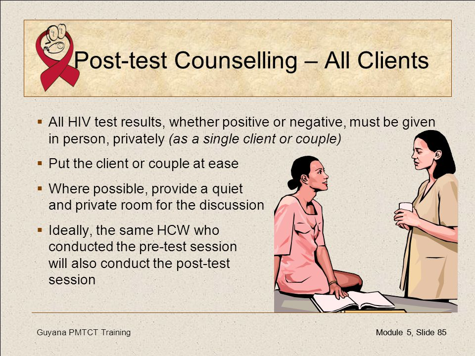 Guyana PMTCT TrainingModule 5, Slide 85Module 5, Slide 85 Post-test Counselling – All Clients  All HIV test results, whether positive or negative, mu