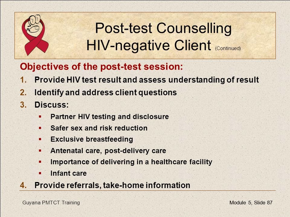 Guyana PMTCT TrainingModule 5, Slide 87Module 5, Slide 87 Post-test Counselling HIV-negative Client (Continued) Objectives of the post-test session: 1