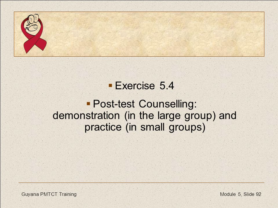 Guyana PMTCT TrainingModule 5, Slide 92  Exercise 5.4  Post-test Counselling: demonstration (in the large group) and practice (in small groups)
