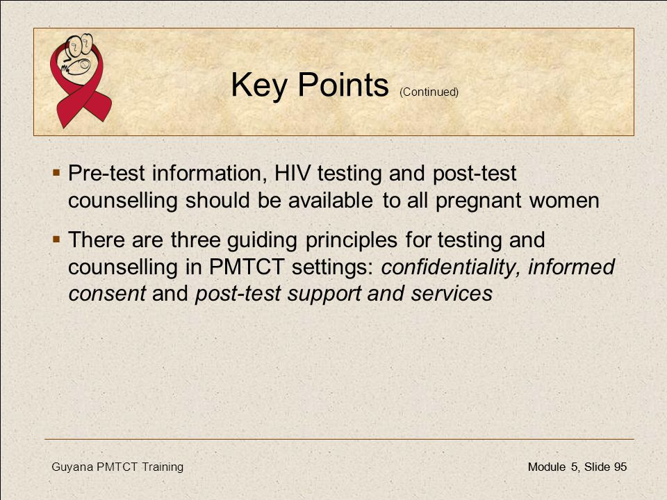 Guyana PMTCT TrainingModule 5, Slide 95Module 5, Slide 95 Key Points (Continued)  Pre-test information, HIV testing and post-test counselling should