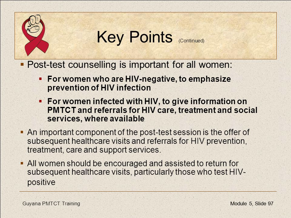 Guyana PMTCT TrainingModule 5, Slide 97Module 5, Slide 97 Key Points (Continued)  Post-test counselling is important for all women:  For women who a