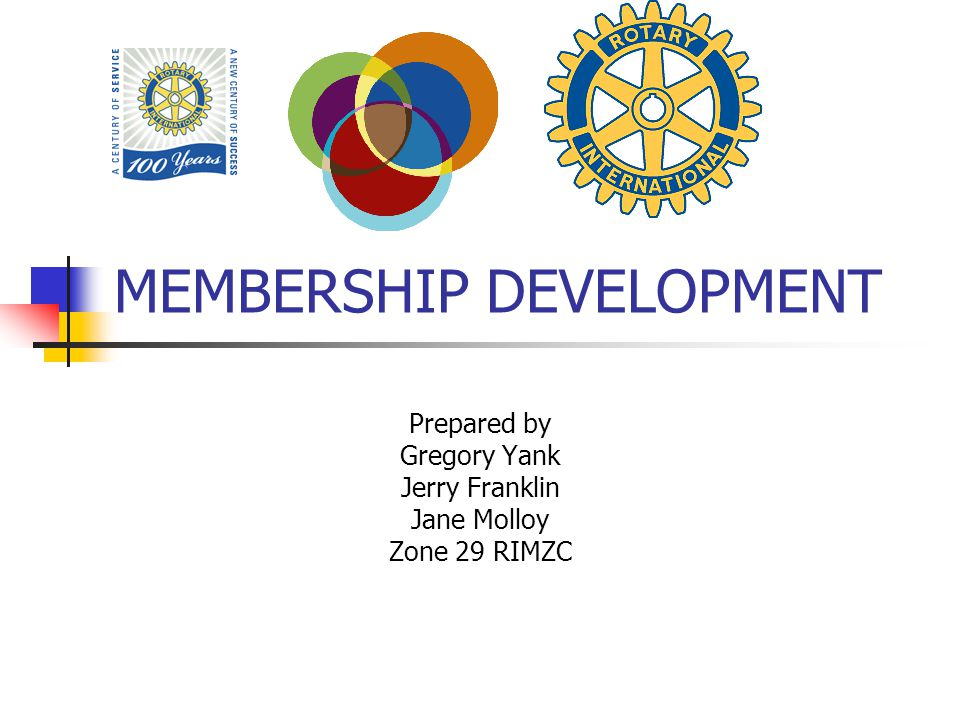 MEMBERSHIP DEVELOPMENT Prepared by Gregory Yank Jerry Franklin Jane Molloy Zone 29 RIMZC