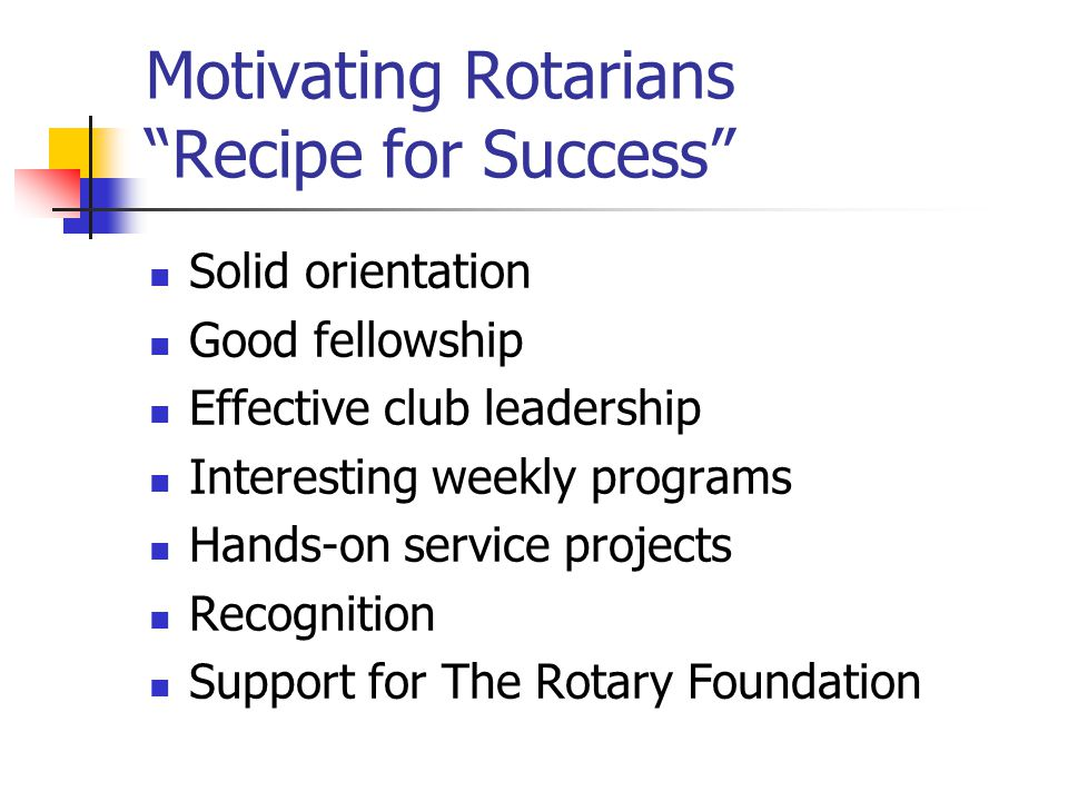 Motivating Rotarians Recipe for Success Solid orientation Good fellowship Effective club leadership Interesting weekly programs Hands-on service projects Recognition Support for The Rotary Foundation