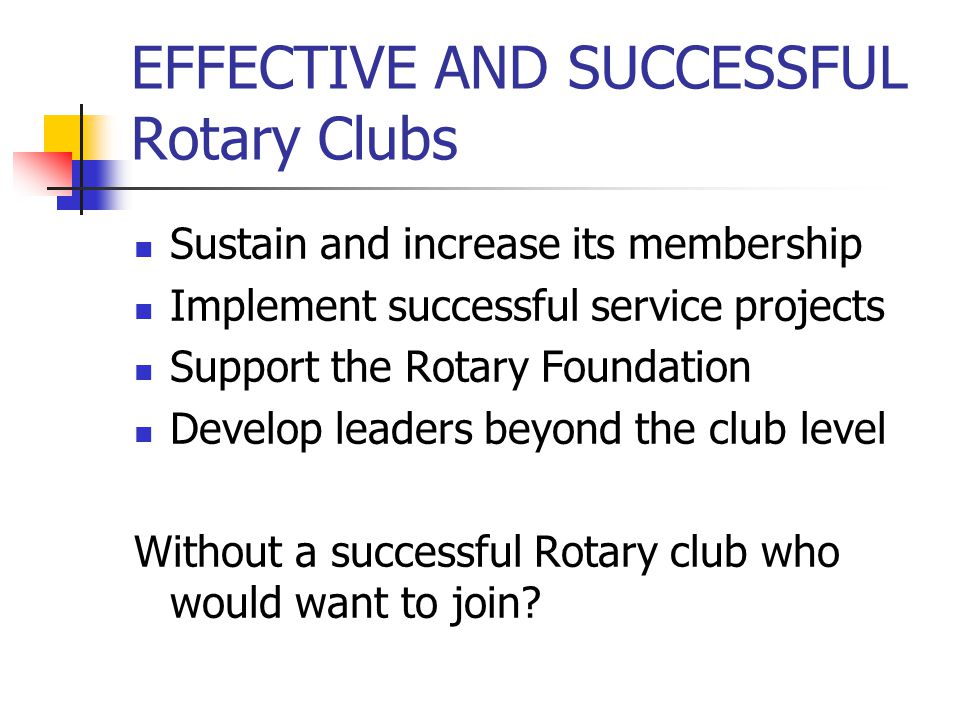 EFFECTIVE AND SUCCESSFUL Rotary Clubs Sustain and increase its membership Implement successful service projects Support the Rotary Foundation Develop
