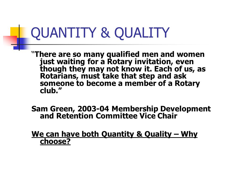 QUANTITY & QUALITY There are so many qualified men and women just waiting for a Rotary invitation, even though they may not know it.