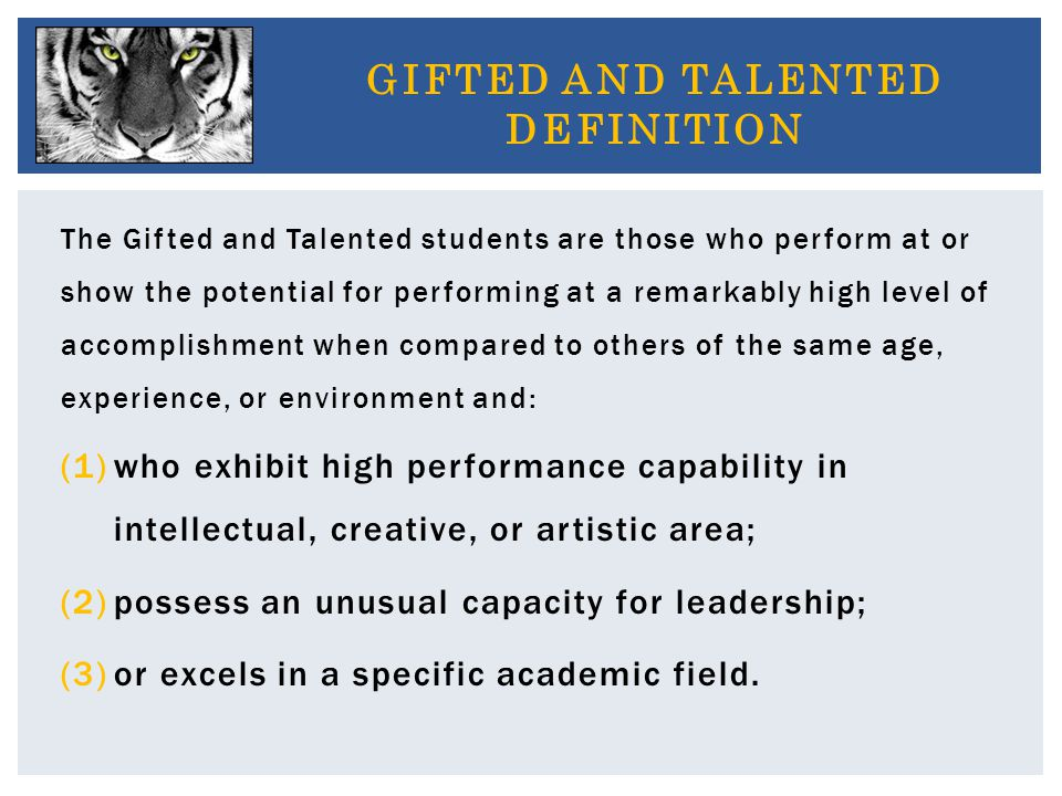 The Gifted and Talented students are those who perform at or show the potential for performing at a remarkably high level of accomplishment when compared to others of the same age, experience, or environment and: (1)who exhibit high performance capability in intellectual, creative, or artistic area; (2)possess an unusual capacity for leadership; (3)or excels in a specific academic field.