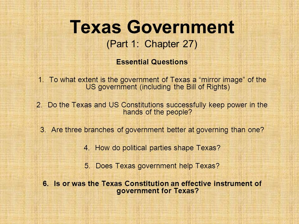 Texas Government (Part 1: Chapter 27) Essential Questions 1.To what extent is the government of Texas a mirror image of the US government (including the Bill of Rights) 2.Do the Texas and US Constitutions successfully keep power in the hands of the people.